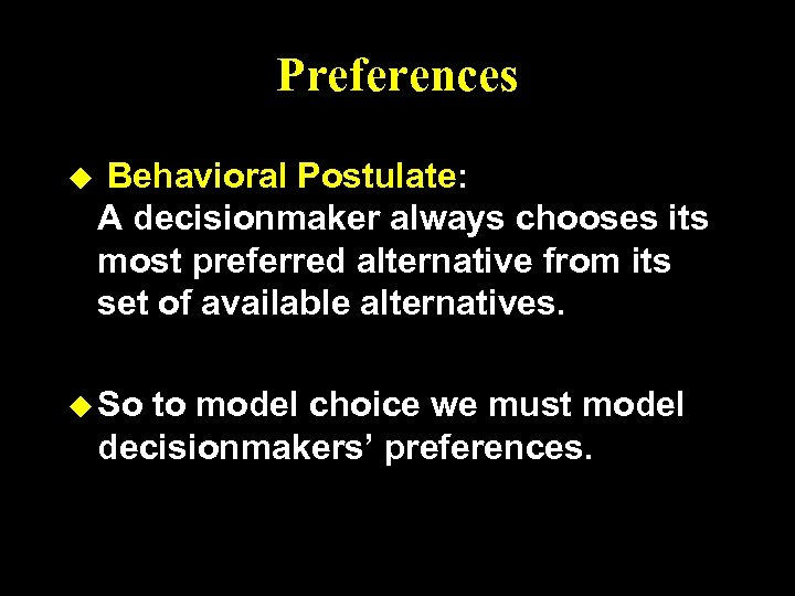 Preferences u Behavioral Postulate: A decisionmaker always chooses its most preferred alternative from its