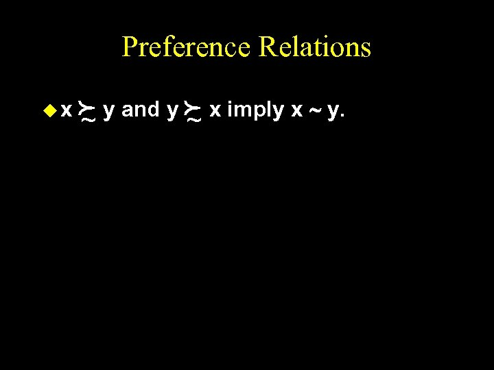 Preference Relations ux f y and y f x imply x ~ y. ~