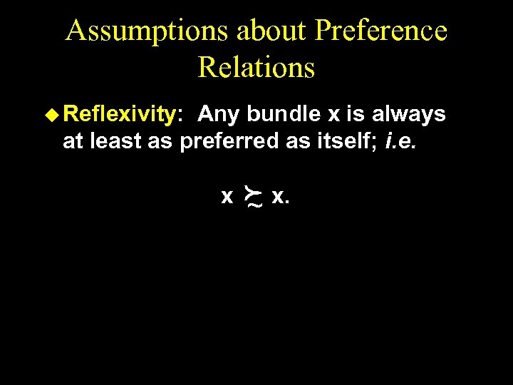 Assumptions about Preference Relations u Reflexivity: Any bundle x is always at least as