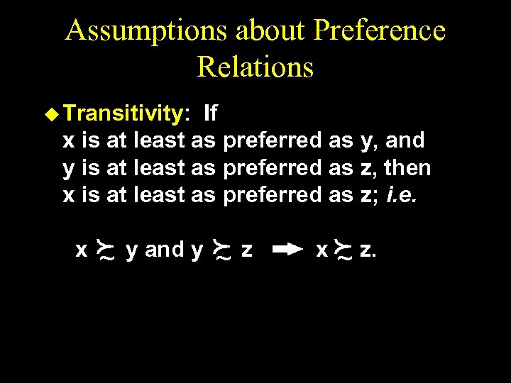 Assumptions about Preference Relations u Transitivity: If x is at least as preferred as