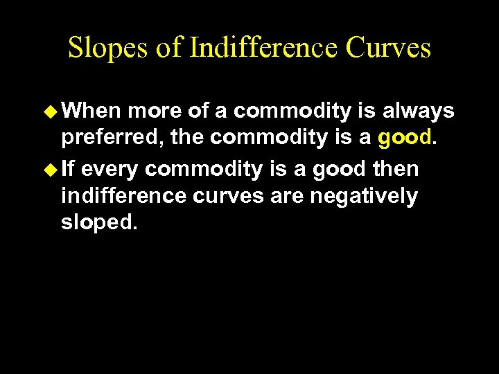 Slopes of Indifference Curves u When more of a commodity is always preferred, the