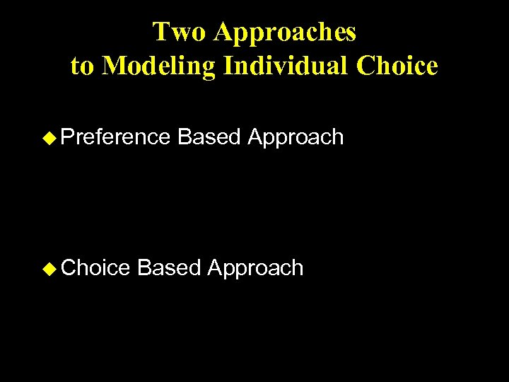 Two Approaches to Modeling Individual Choice u Preference u Choice Based Approach