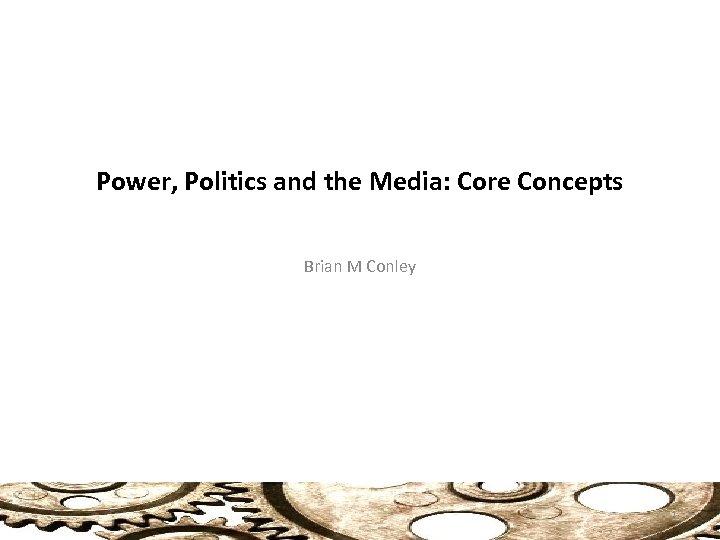 Power, Politics and the Media: Core Concepts Brian M Conley 1