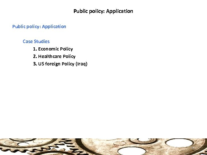 Public policy: Application Case Studies 1. Economic Policy 2. Healthcare Policy 3. US foreign