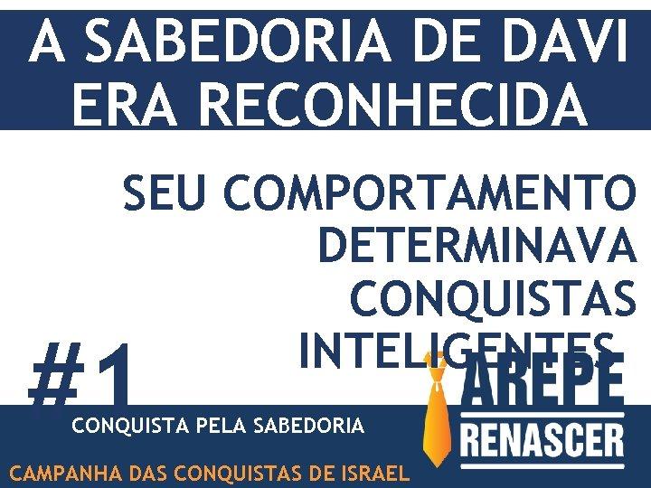 A SABEDORIA DE DAVI ERA RECONHECIDA SEU COMPORTAMENTO DETERMINAVA CONQUISTAS INTELIGENTES #1 CONQUISTA PELA