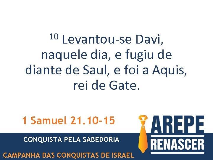 Levantou-se Davi, naquele dia, e fugiu de diante de Saul, e foi a Aquis,
