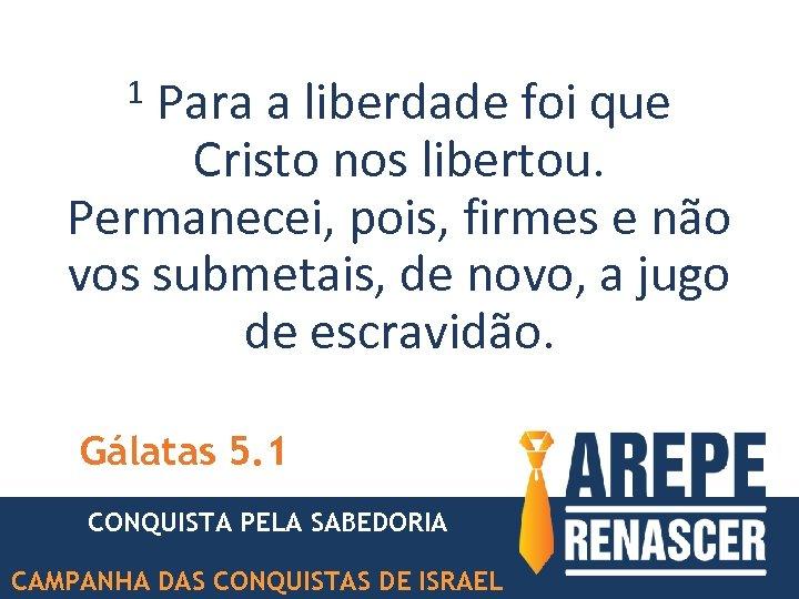 Para a liberdade foi que Cristo nos libertou. Permanecei, pois, firmes e não vos