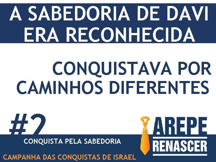 A SABEDORIA DE DAVI ERA RECONHECIDA CONQUISTAVA POR CAMINHOS DIFERENTES #2 CONQUISTA PELA SABEDORIA