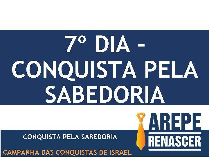 7º DIA – CONQUISTA PELA SABEDORIA CAMPANHA DAS CONQUISTAS DE ISRAEL