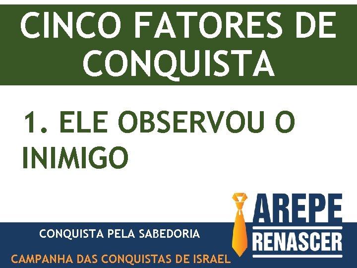 CINCO FATORES DE CONQUISTA 1. ELE OBSERVOU O INIMIGO CONQUISTA PELA SABEDORIA PODER DE