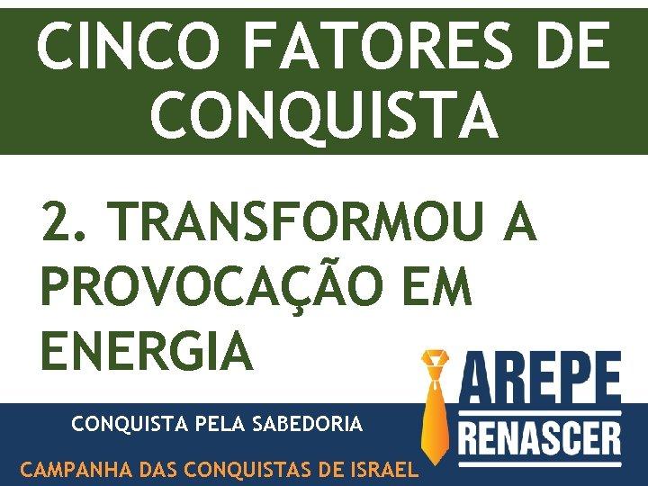 CINCO FATORES DE CONQUISTA 2. TRANSFORMOU A PROVOCAÇÃO EM ENERGIA CONQUISTA PELA SABEDORIA PODER