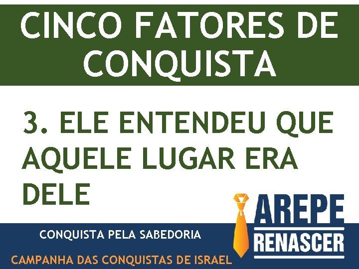 CINCO FATORES DE CONQUISTA 3. ELE ENTENDEU QUE AQUELE LUGAR ERA DELE CONQUISTA PELA