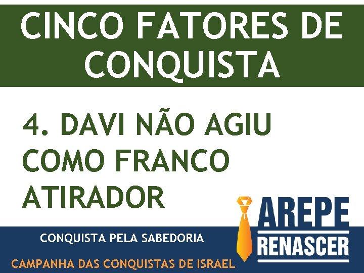 CINCO FATORES DE CONQUISTA 4. DAVI NÃO AGIU COMO FRANCO ATIRADOR CONQUISTA PELA SABEDORIA
