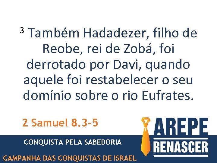 Também Hadadezer, filho de Reobe, rei de Zobá, foi derrotado por Davi, quando aquele