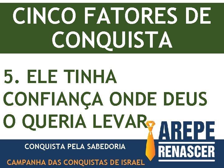 CINCO FATORES DE CONQUISTA 5. ELE TINHA CONFIANÇA ONDE DEUS O QUERIA LEVAR CONQUISTA
