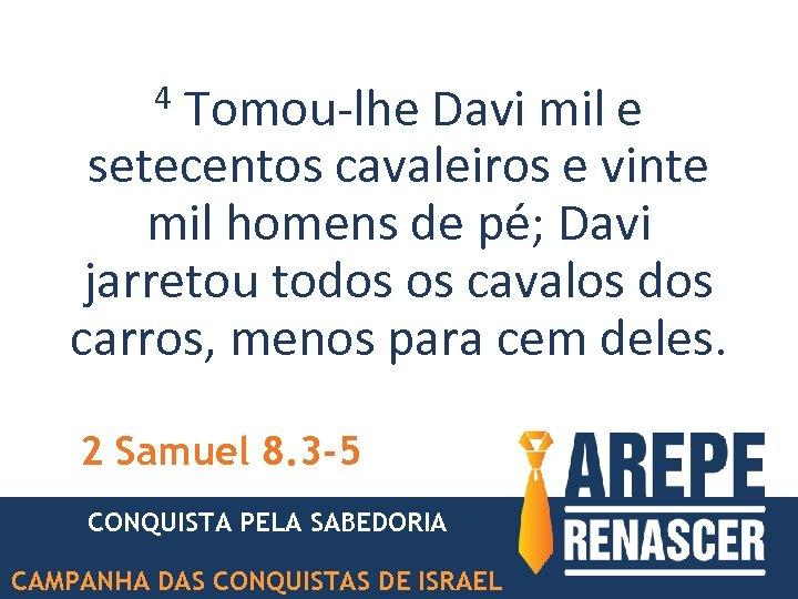 Tomou-lhe Davi mil e setecentos cavaleiros e vinte mil homens de pé; Davi jarretou