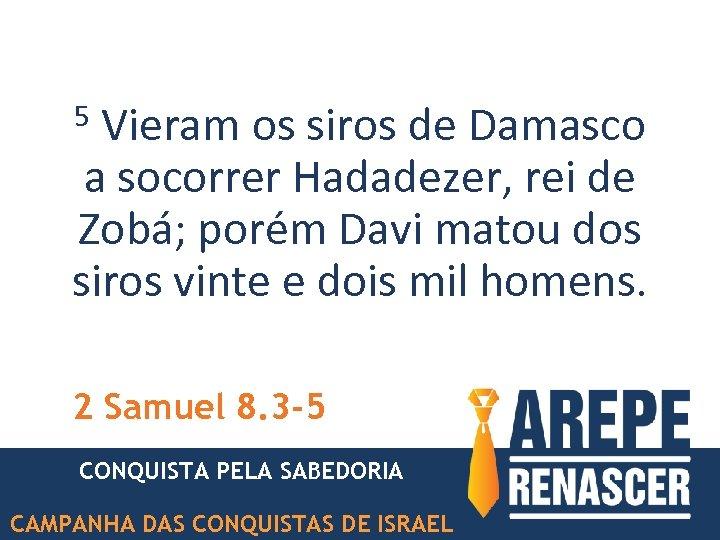Vieram os siros de Damasco a socorrer Hadadezer, rei de Zobá; porém Davi matou