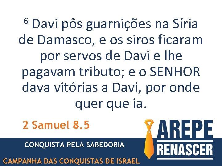 Davi pôs guarnições na Síria de Damasco, e os siros ficaram por servos de