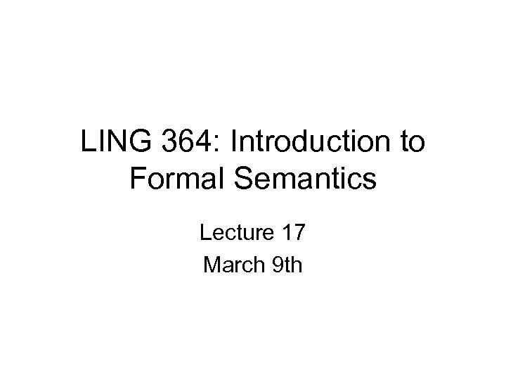 LING 364: Introduction to Formal Semantics Lecture 17 March 9 th