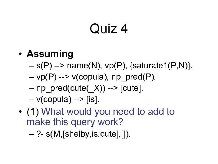 Quiz 4 • Assuming – s(P) --> name(N), vp(P), {saturate 1(P, N)}. – vp(P)