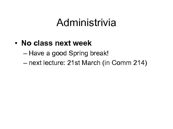 Administrivia • No class next week – Have a good Spring break! – next