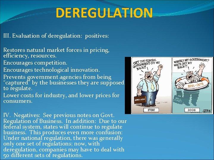 DEREGULATION III. Evaluation of deregulation: positives: Restores natural market forces in pricing, efficiency, resources.