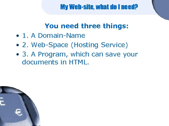 My Web-site, what do I need? You need three things: • 1. A Domain-Name