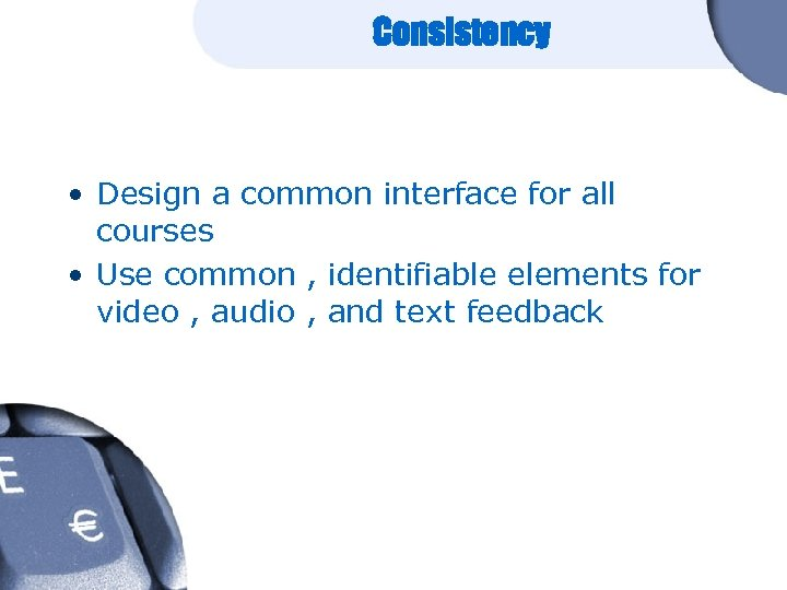 Consistency • Design a common interface for all courses • Use common , identifiable