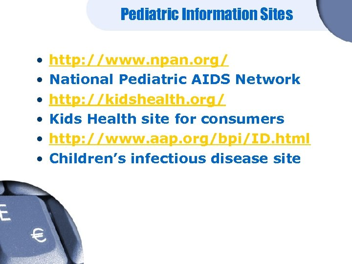 Pediatric Information Sites • • • http: //www. npan. org/ National Pediatric AIDS Network