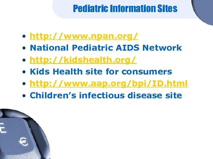 Pediatric Information Sites • • • http: //www. npan. org/ National Pediatric AIDS Network