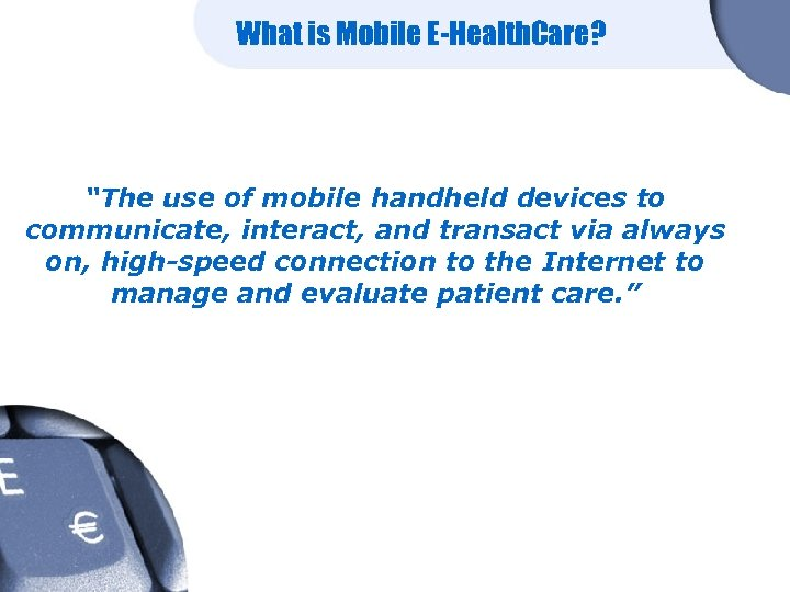 """What is Mobile E-Health. Care? """"The use of mobile handheld devices to communicate, interact,"""