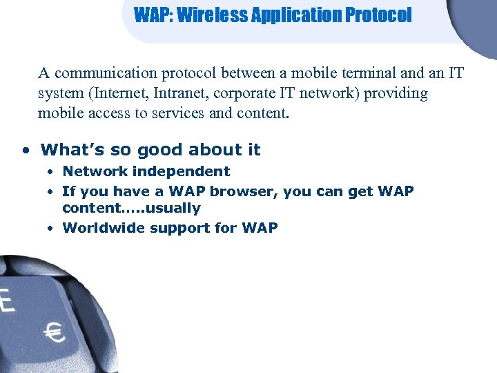 WAP: Wireless Application Protocol A communication protocol between a mobile terminal and an IT