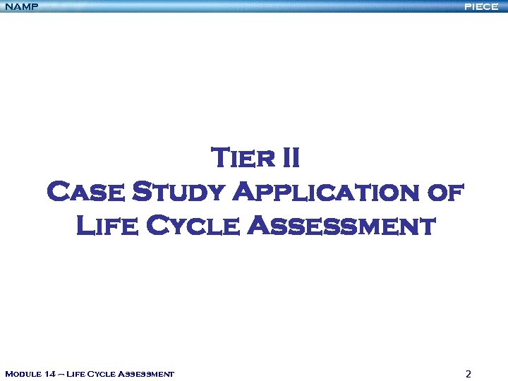 NAMP PIECE Tier II Case Study Application of Life Cycle Assessment Module 14 –