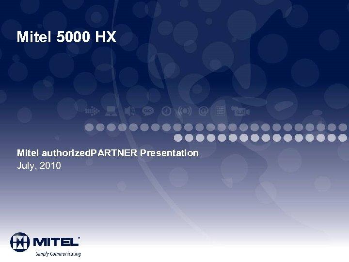 Mitel 5000 HX Mitel authorized. PARTNER Presentation July, 2010