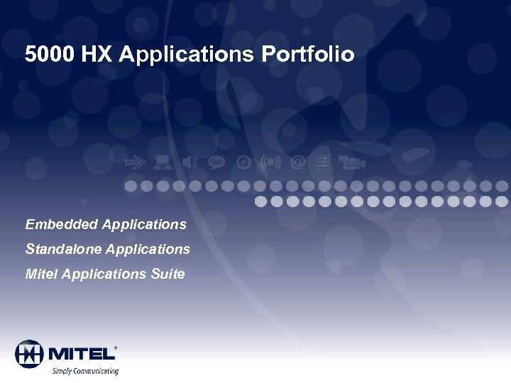 5000 HX Applications Portfolio Embedded Applications Standalone Applications Mitel Applications Suite