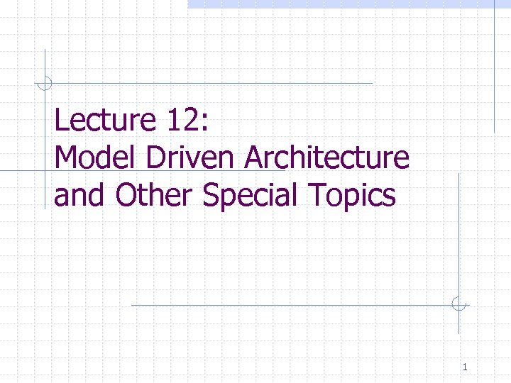 Lecture 12: Model Driven Architecture and Other Special Topics 1