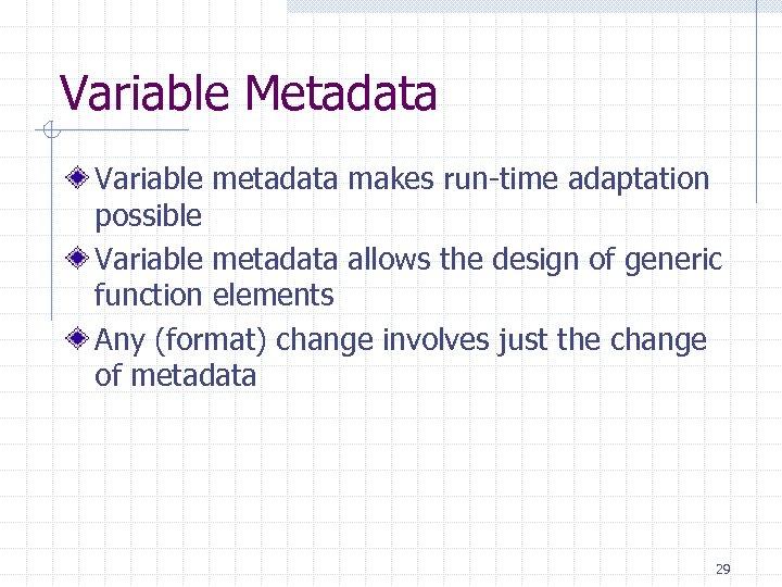 Variable Metadata Variable metadata makes run-time adaptation possible Variable metadata allows the design of