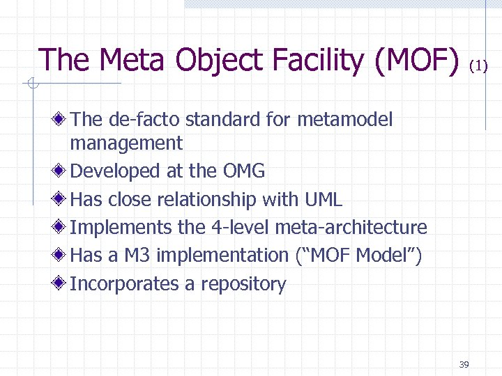 The Meta Object Facility (MOF) (1) The de-facto standard for metamodel management Developed at