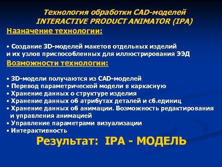 Технология обработки CAD-моделей INTERACTIVE PRODUCT ANIMATOR (IPA) Назначение технологии: • Создание 3 D-моделей макетов