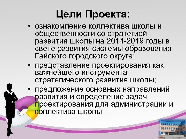 Цели Проекта: • ознакомление коллектива школы и общественности со стратегией развития школы на 2014