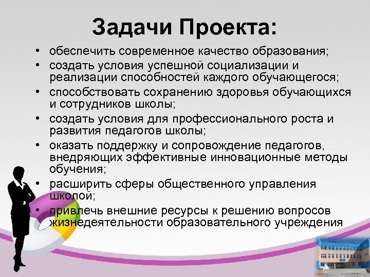 Задачи Проекта: • обеспечить современное качество образования; • создать условия успешной социализации и реализации