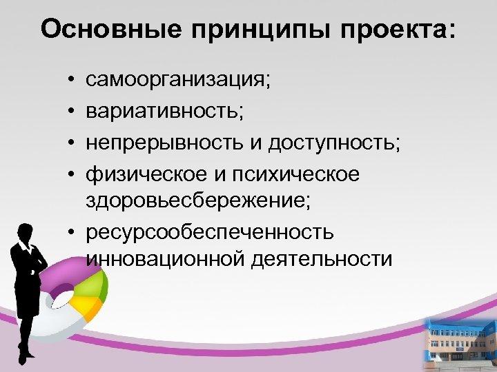 Основные принципы проекта: • • самоорганизация; вариативность; непрерывность и доступность; физическое и психическое здоровьесбережение;