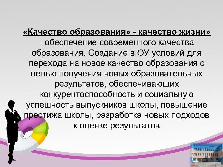 «Качество образования» - качество жизни» - обеспечение современного качества образования. Создание в ОУ