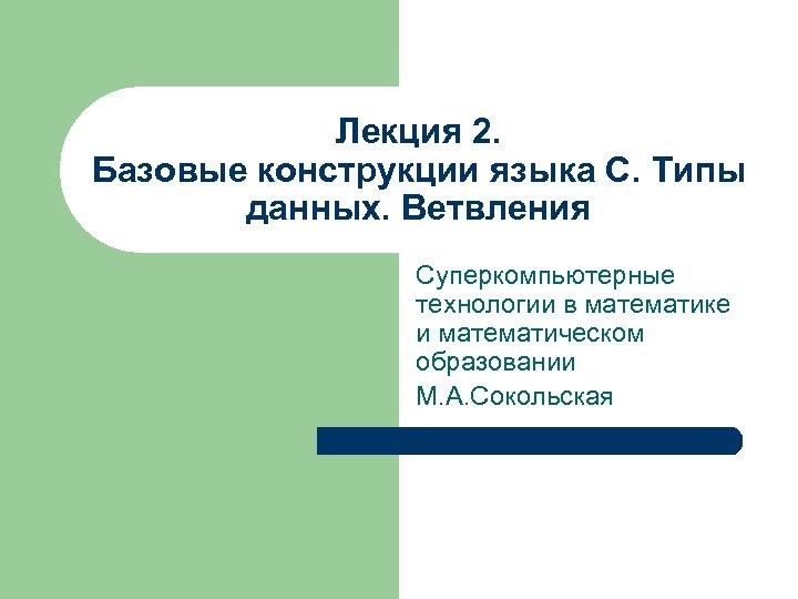 Лекция 2. Базовые конструкции языка С. Типы данных. Ветвления Суперкомпьютерные технологии в математике и