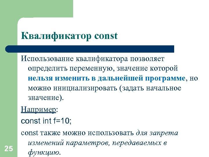 Квалификатор const 25 Использование квалификатора позволяет определить переменную, значение которой нельзя изменить в дальнейшей
