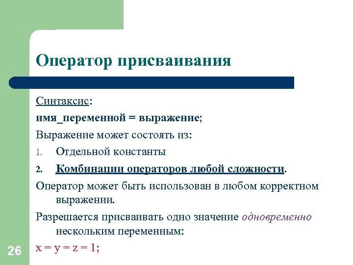 Оператор присваивания 26 Синтаксис: имя_переменной = выражение; Выражение может состоять из: 1. Отдельной константы