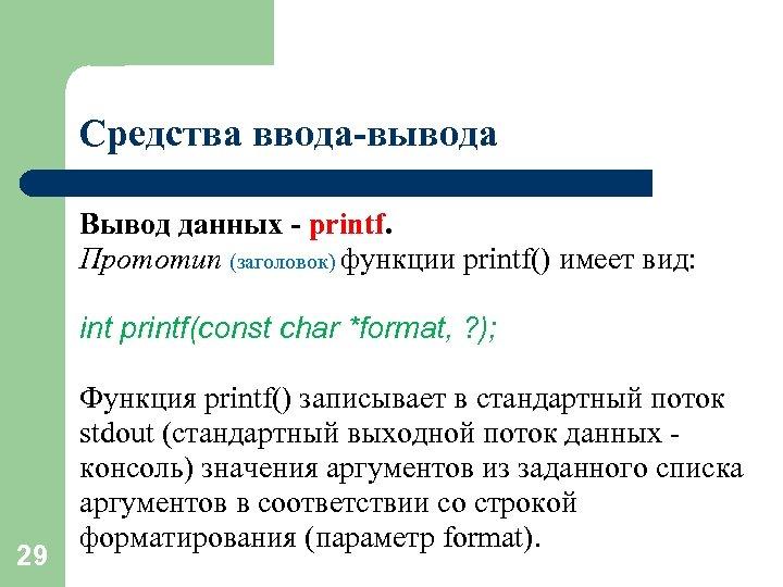 Средства ввода-вывода Вывод данных - printf. Прототип (заголовок) функции printf() имеет вид: int printf(const