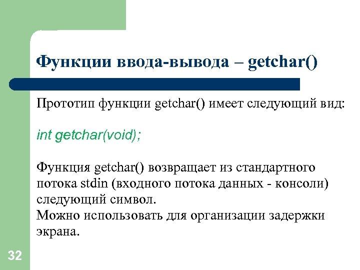Функции ввода-вывода – getchar() Прототип функции getchar() имеет следующий вид: int getchar(void); Функция getchar()