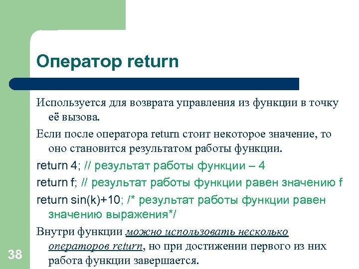 Оператор return 38 Используется для возврата управления из функции в точку её вызова. Если