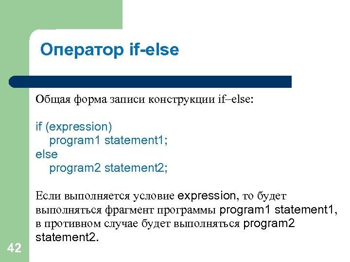 Оператор if-else Общая форма записи конструкции if–else: if (expression) program 1 statement 1; else